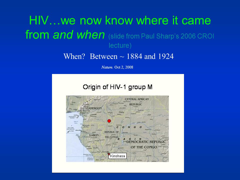 HIV…we now know where it came from and when (slide from Paul Sharps 2006 CROI lecture) When? Between ~ 1884 and 1924 Nature. Oct 2, 2008