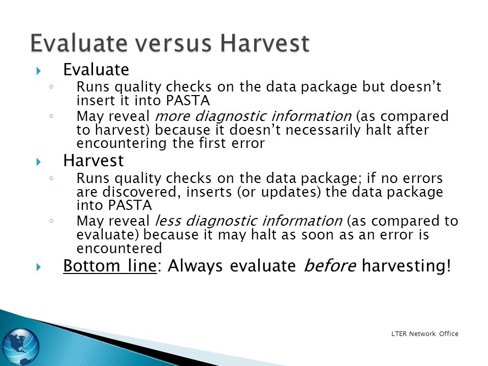 Evaluate Runs quality checks on the data package but doesnt insert it into PASTA May reveal more diagnostic information (as compared to harvest) because it doesnt necessarily halt after encountering the first error Harvest Runs quality checks on the data package; if no errors are discovered, inserts (or updates) the data package into PASTA May reveal less diagnostic information (as compared to evaluate) because it may halt as soon as an error is encountered Bottom line: Always evaluate before harvesting.