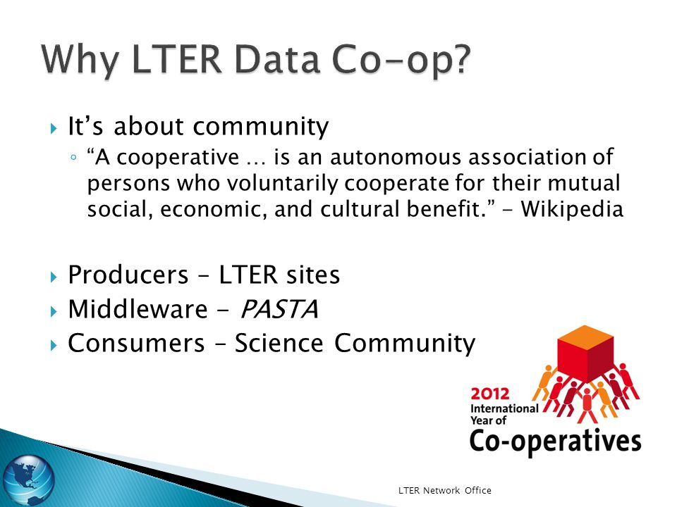 LTER Network Office Its about community A cooperative … is an autonomous association of persons who voluntarily cooperate for their mutual social, economic, and cultural benefit.