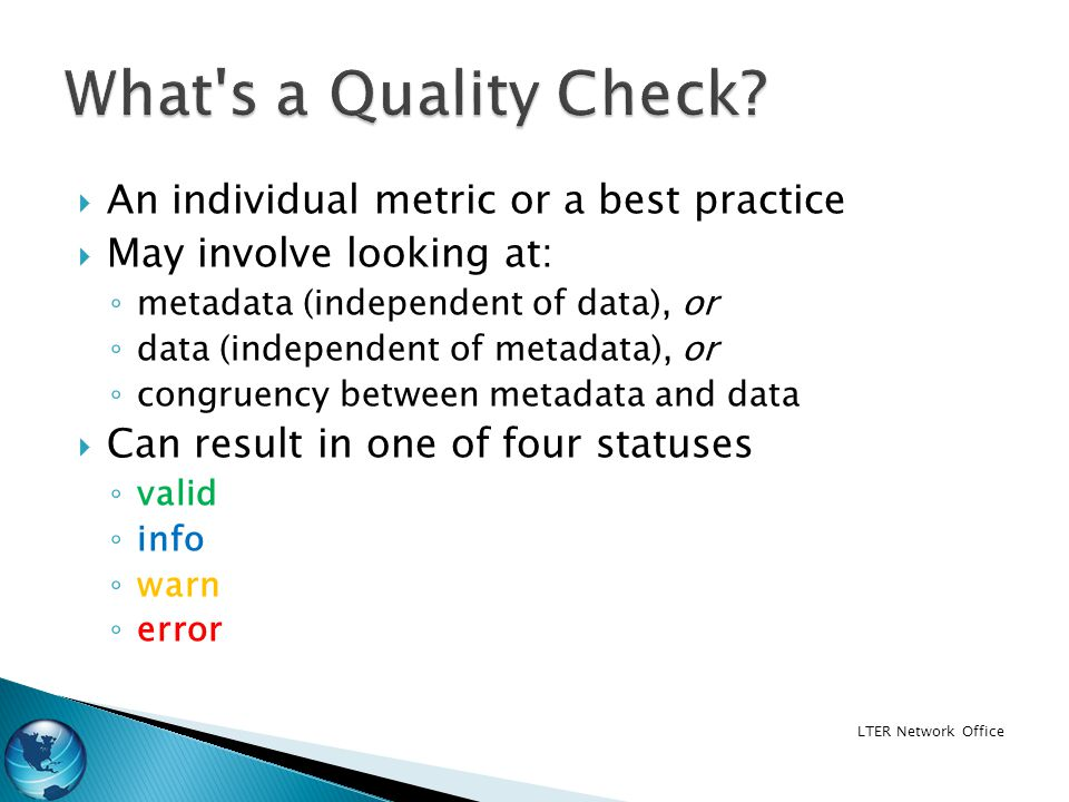 An individual metric or a best practice May involve looking at: metadata (independent of data), or data (independent of metadata), or congruency between metadata and data Can result in one of four statuses valid info warn error LTER Network Office