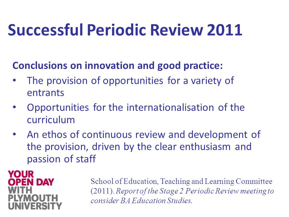 Successful Periodic Review 2011 Conclusions on innovation and good practice: The provision of opportunities for a variety of entrants Opportunities for the internationalisation of the curriculum An ethos of continuous review and development of the provision, driven by the clear enthusiasm and passion of staff School of Education, Teaching and Learning Committee (2011).