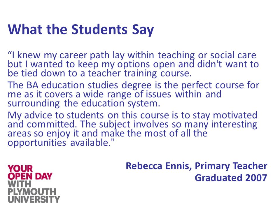 What the Students Say I knew my career path lay within teaching or social care but I wanted to keep my options open and didn t want to be tied down to a teacher training course.