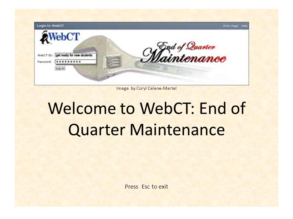 Graphic by Coryl Celene-Martel Image by Coryl Celene-Martel Welcome to WebCT: End of Quarter Maintenance Press Esc to exit
