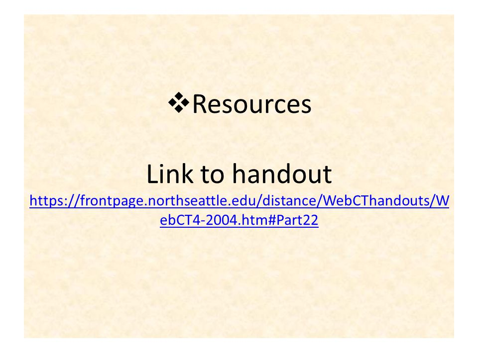 Resources Link to handout https://frontpage.northseattle.edu/distance/WebCThandouts/W ebCT4-2004.htm#Part22 https://frontpage.northseattle.edu/distance/WebCThandouts/W ebCT4-2004.htm#Part22