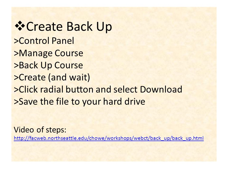 Create Back Up >Control Panel >Manage Course >Back Up Course >Create (and wait) >Click radial button and select Download >Save the file to your hard drive Video of steps: http://facweb.northseattle.edu/chowe/workshops/webct/back_up/back_up.html http://facweb.northseattle.edu/chowe/workshops/webct/back_up/back_up.html