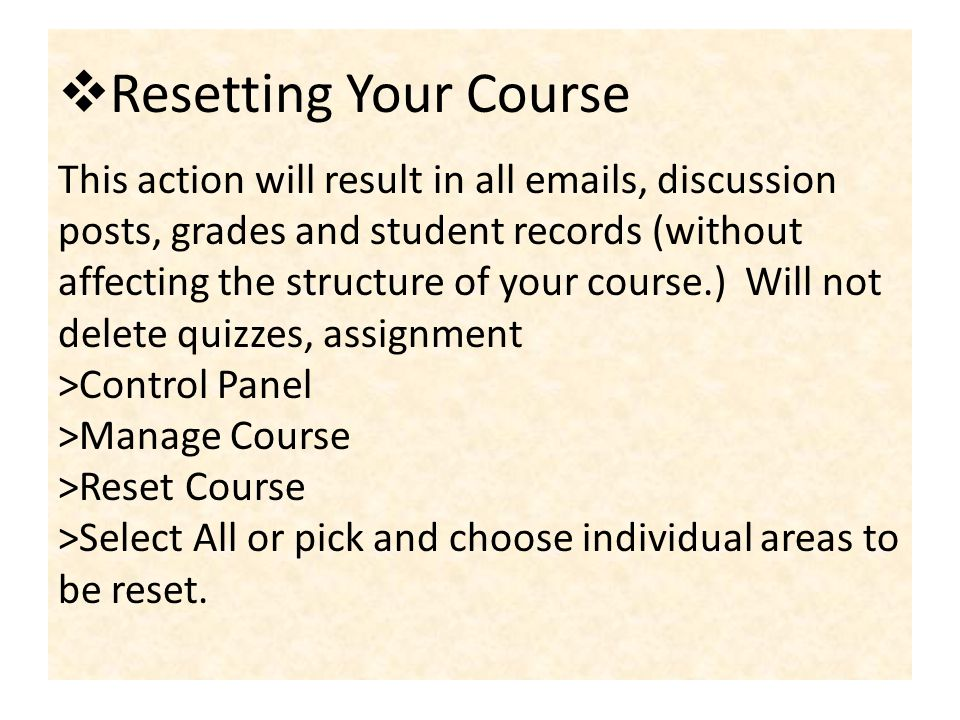 Resetting Your Course This action will result in all  s, discussion posts, grades and student records (without affecting the structure of your course.) Will not delete quizzes, assignment >Control Panel >Manage Course >Reset Course >Select All or pick and choose individual areas to be reset.