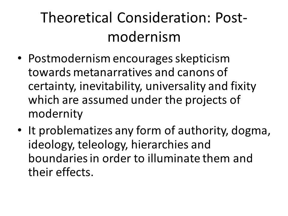 Theoretical Consideration: Post- modernism Postmodernism encourages skepticism towards metanarratives and canons of certainty, inevitability, universa
