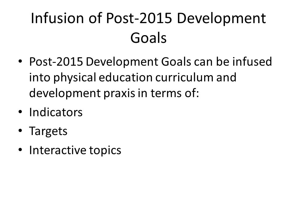 Infusion of Post-2015 Development Goals Post-2015 Development Goals can be infused into physical education curriculum and development praxis in terms
