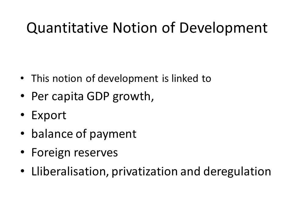 Quantitative Notion of Development This notion of development is linked to Per capita GDP growth, Export balance of payment Foreign reserves Lliberali