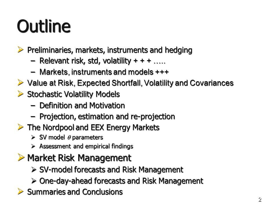 2 Outline Preliminaries, markets, instruments and hedging Preliminaries, markets, instruments and hedging –Relevant risk, std, volatility + + + ….. –