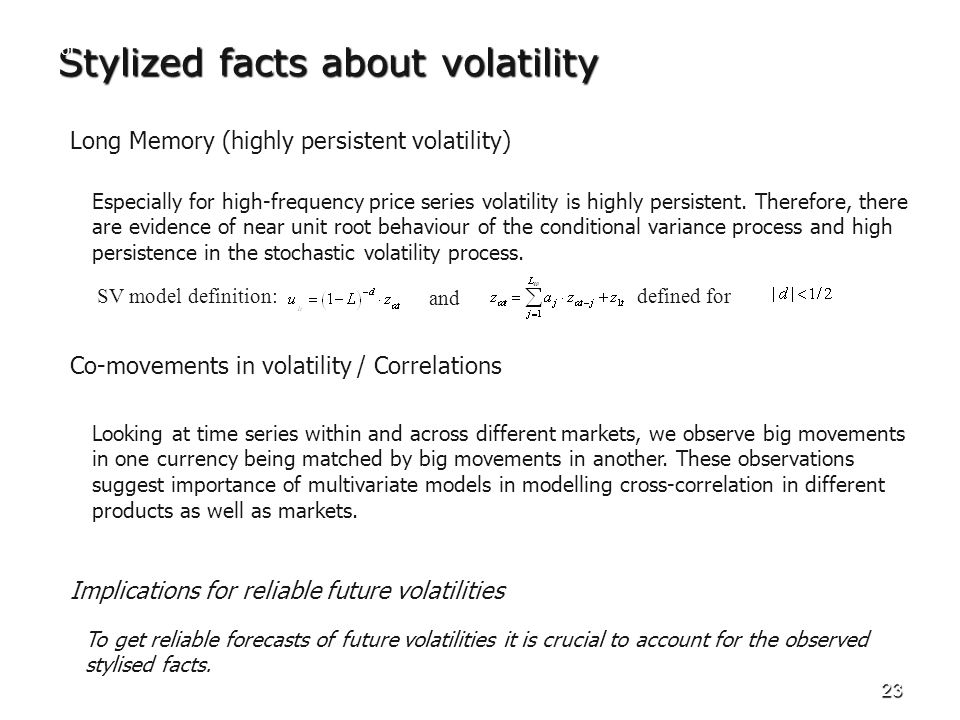 23 Stylized facts about volatility Long Memory (highly persistent volatility) Especially for high-frequency price series volatility is highly persiste