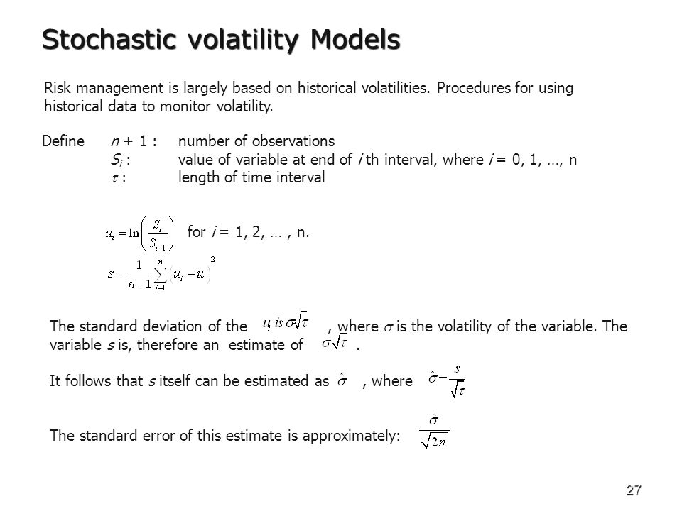 27 Stochastic volatility Models Risk management is largely based on historical volatilities. Procedures for using historical data to monitor volatilit