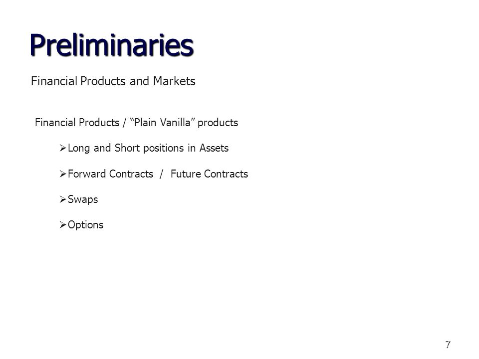 7 Preliminaries Financial Products and Markets Financial Products / Plain Vanilla products Long and Short positions in Assets Forward Contracts / Futu