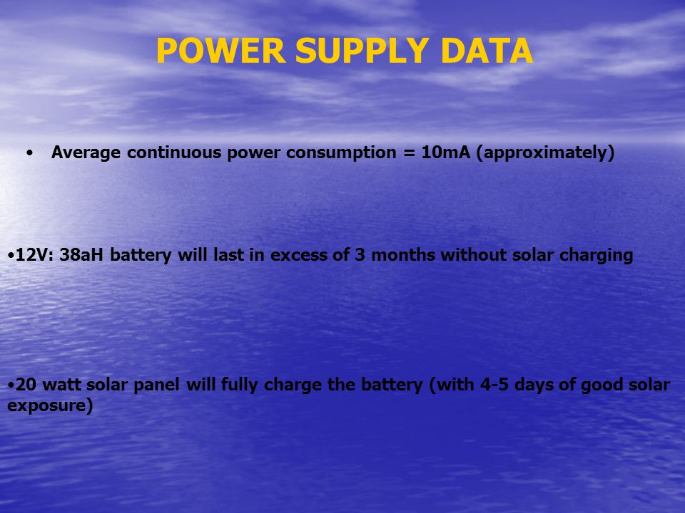 POWER SUPPLY DATA Average continuous power consumption = 10mA (approximately) 12V: 38aH battery will last in excess of 3 months without solar charging