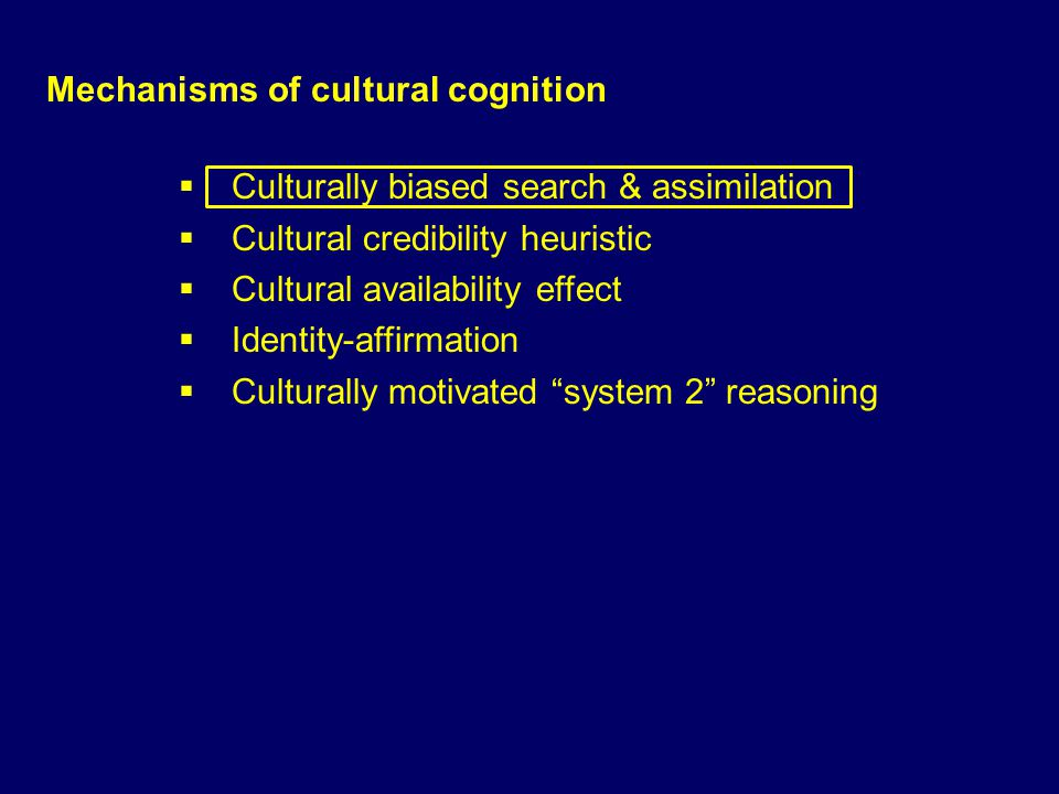 Mechanisms of cultural cognition Culturally biased search & assimilation Cultural credibility heuristic Cultural availability effect Identity-affirmat