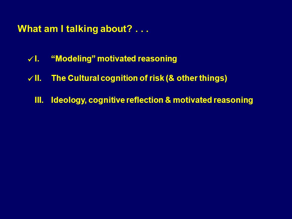 I.Modeling motivated reasoning II.The Cultural cognition of risk (& other things) III.Ideology, cognitive reflection & motivated reasoning What am I t