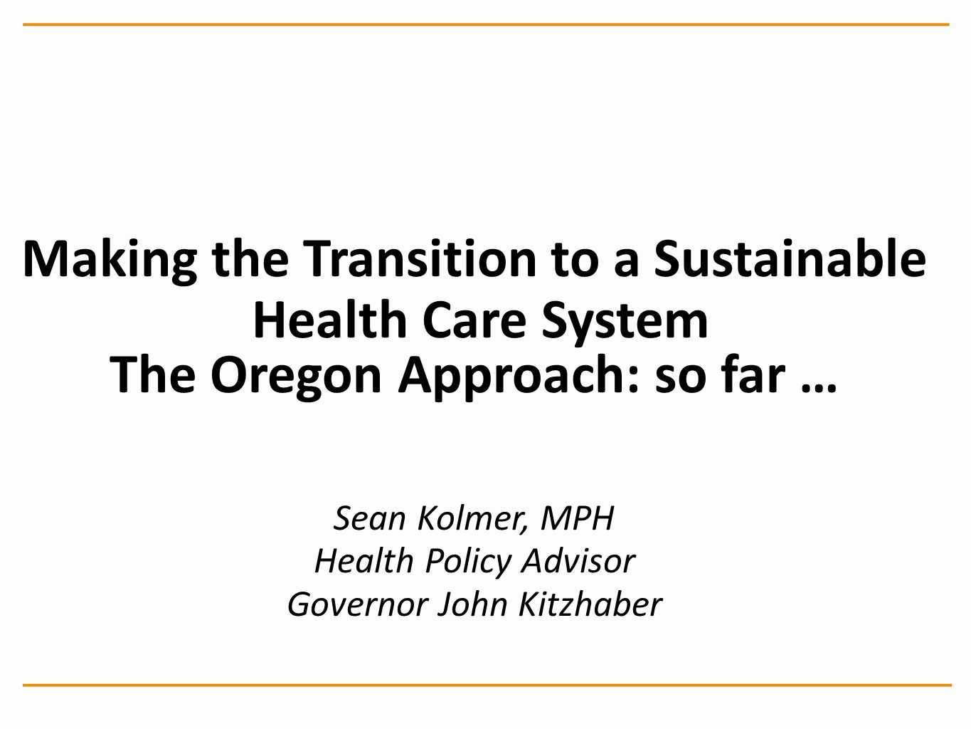 Making the Transition to a Sustainable Health Care System The Oregon Approach: so far … Sean Kolmer, MPH Health Policy Advisor Governor John Kitzhaber