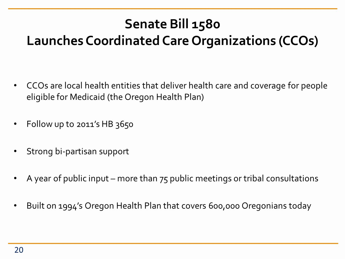 Senate Bill 1580 Launches Coordinated Care Organizations (CCOs) CCOs are local health entities that deliver health care and coverage for people eligible for Medicaid (the Oregon Health Plan) Follow up to 2011s HB 3650 Strong bi-partisan support A year of public input – more than 75 public meetings or tribal consultations Built on 1994s Oregon Health Plan that covers 600,000 Oregonians today 20
