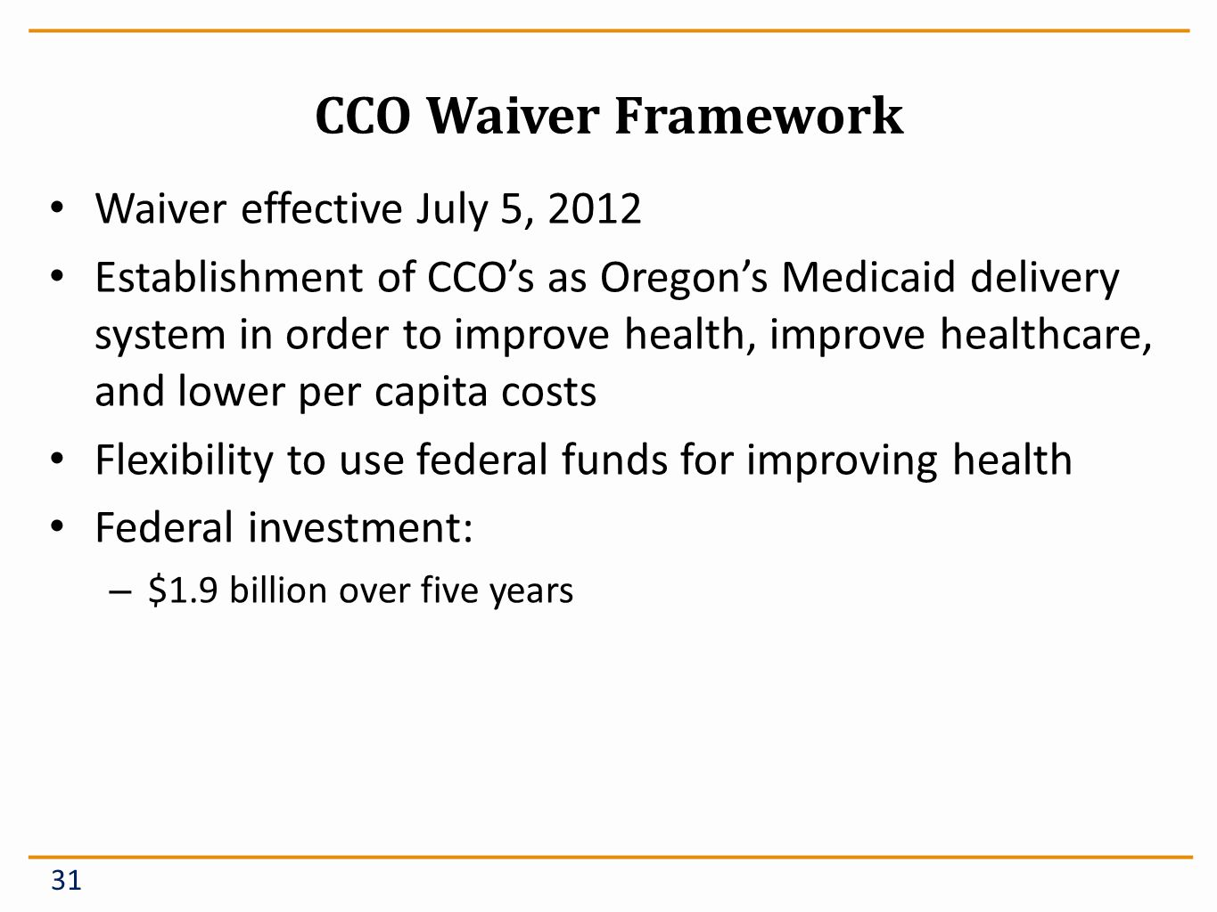 CCO Waiver Framework Waiver effective July 5, 2012 Establishment of CCOs as Oregons Medicaid delivery system in order to improve health, improve healthcare, and lower per capita costs Flexibility to use federal funds for improving health Federal investment: – $1.9 billion over five years 31