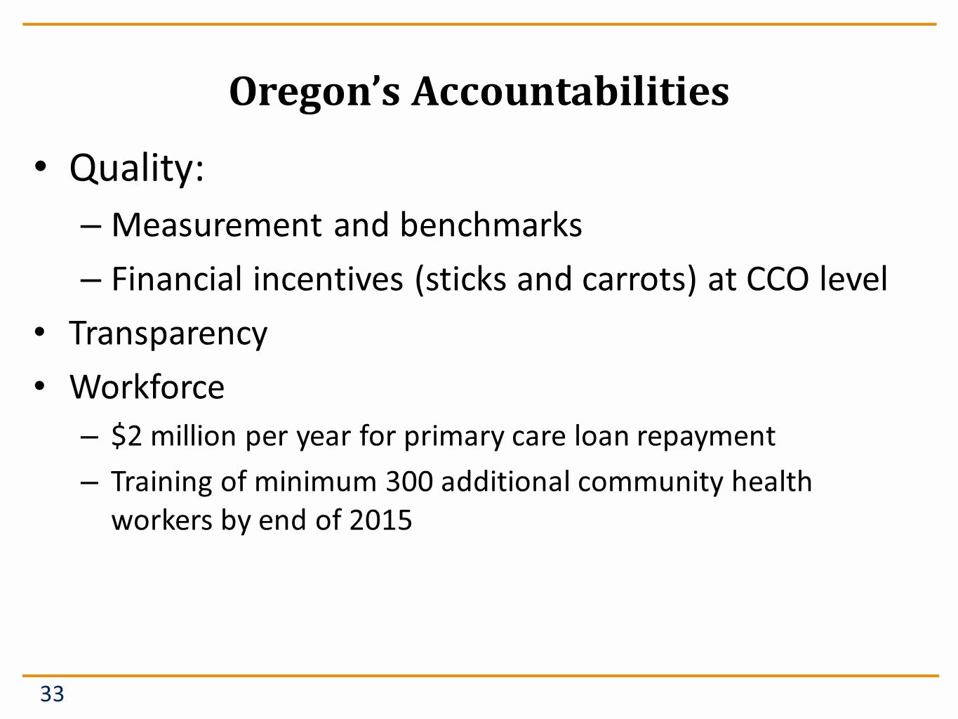 Oregons Accountabilities Quality: – Measurement and benchmarks – Financial incentives (sticks and carrots) at CCO level Transparency Workforce – $2 million per year for primary care loan repayment – Training of minimum 300 additional community health workers by end of 2015 33