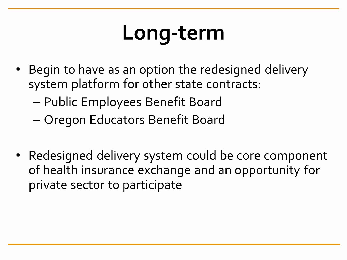 Long-term Begin to have as an option the redesigned delivery system platform for other state contracts: – Public Employees Benefit Board – Oregon Educators Benefit Board Redesigned delivery system could be core component of health insurance exchange and an opportunity for private sector to participate