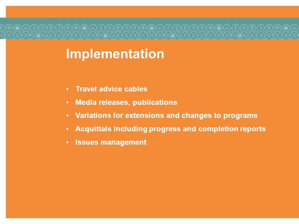 Implementation Travel advice cables Media releases, publications Variations for extensions and changes to programs Acquittals including progress and completion reports Issues management