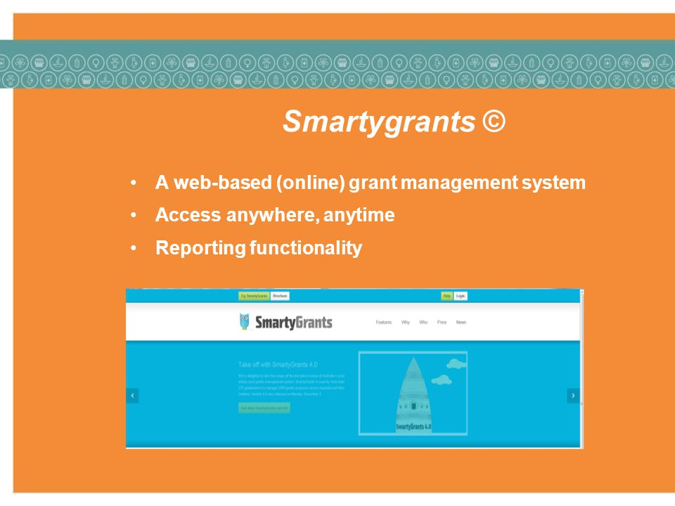 Smartygrants © A web-based (online) grant management system Access anywhere, anytime Reporting functionality