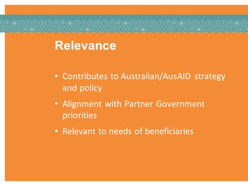 Relevance Contributes to Australian/AusAID strategy and policy Alignment with Partner Government priorities Relevant to needs of beneficiaries