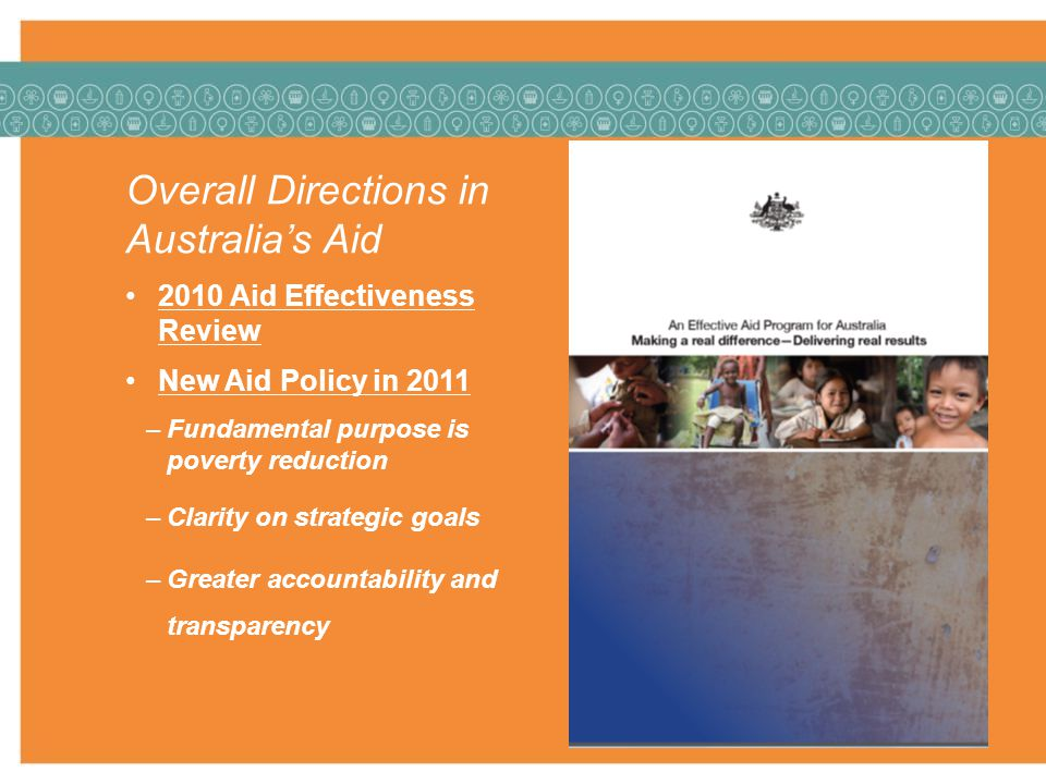Overall Directions in Australias Aid 2010 Aid Effectiveness Review New Aid Policy in 2011 –Fundamental purpose is poverty reduction –Clarity on strategic goals –Greater accountability and transparency
