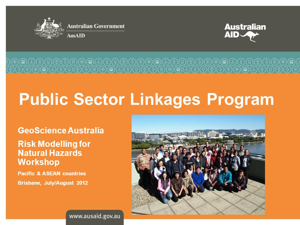 Public Sector Linkages Program - the facts NO NEW ROUNDS – final rounds held in February 2012 200 PSLP Activities currently underway Over 60 Federal and State Government agencies and public universities working in: South AsiaTimor-Leste North Asia APEC / ASEAN India Latin America PhilippinesPacific Vietnam Indonesia