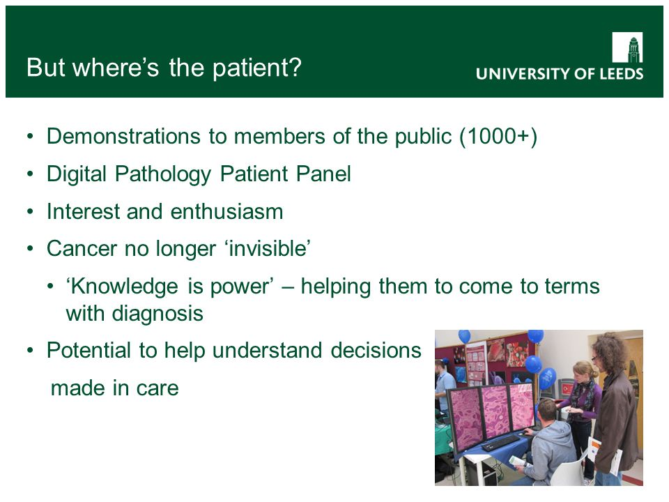 Demonstrations to members of the public (1000+) Digital Pathology Patient Panel Interest and enthusiasm Cancer no longer invisible Knowledge is power – helping them to come to terms with diagnosis Potential to help understand decisions made in care But wheres the patient