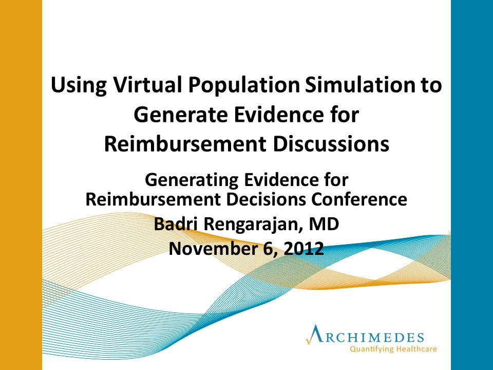 Using Virtual Population Simulation to Generate Evidence for Reimbursement Discussions Generating Evidence for Reimbursement Decisions Conference Badri Rengarajan, MD November 6, 2012