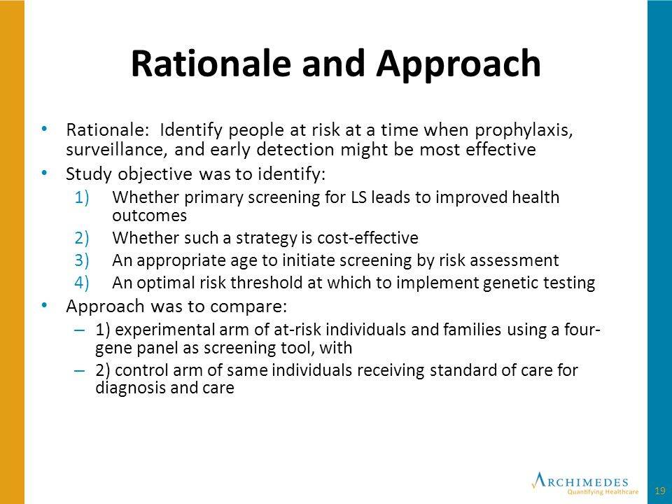 Rationale and Approach Rationale: Identify people at risk at a time when prophylaxis, surveillance, and early detection might be most effective Study objective was to identify: 1)Whether primary screening for LS leads to improved health outcomes 2)Whether such a strategy is cost-effective 3)An appropriate age to initiate screening by risk assessment 4)An optimal risk threshold at which to implement genetic testing Approach was to compare: – 1) experimental arm of at-risk individuals and families using a four- gene panel as screening tool, with – 2) control arm of same individuals receiving standard of care for diagnosis and care 19
