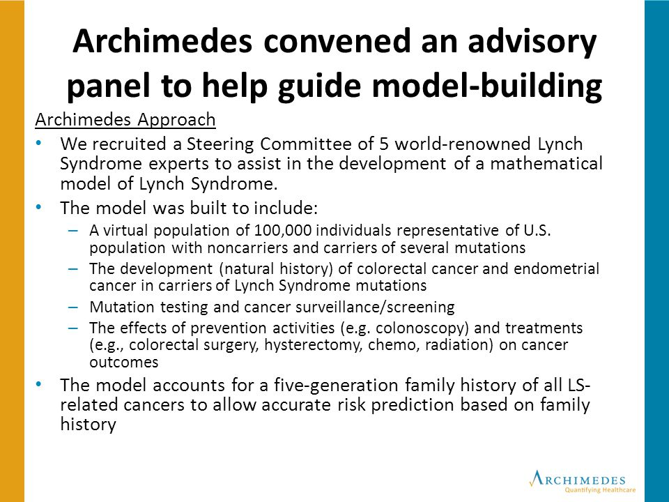 Archimedes convened an advisory panel to help guide model-building Archimedes Approach We recruited a Steering Committee of 5 world-renowned Lynch Syndrome experts to assist in the development of a mathematical model of Lynch Syndrome.