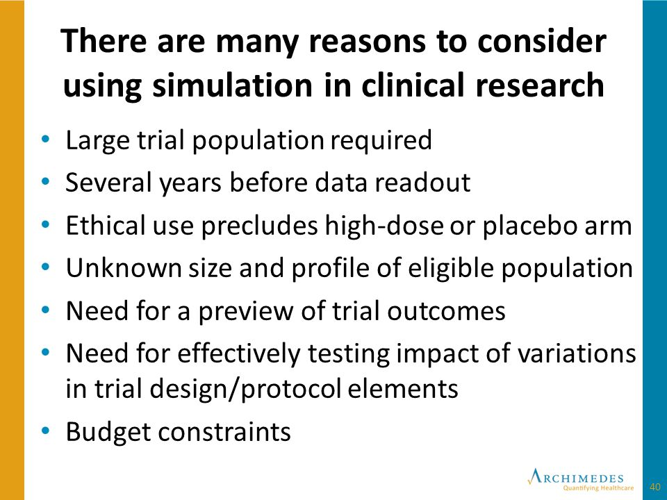 There are many reasons to consider using simulation in clinical research Large trial population required Several years before data readout Ethical use precludes high-dose or placebo arm Unknown size and profile of eligible population Need for a preview of trial outcomes Need for effectively testing impact of variations in trial design/protocol elements Budget constraints 40