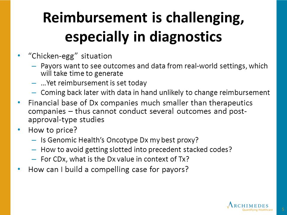 Reimbursement is challenging, especially in diagnostics Chicken-egg situation – Payors want to see outcomes and data from real-world settings, which will take time to generate – …Yet reimbursement is set today – Coming back later with data in hand unlikely to change reimbursement Financial base of Dx companies much smaller than therapeutics companies – thus cannot conduct several outcomes and post- approval-type studies How to price.