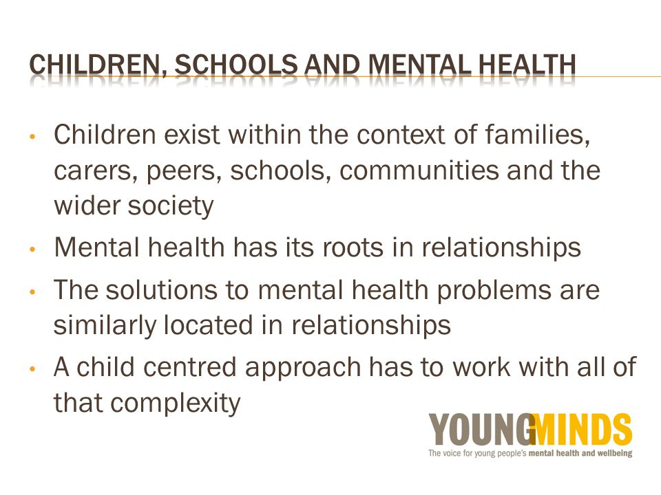 Children exist within the context of families, carers, peers, schools, communities and the wider society Mental health has its roots in relationships The solutions to mental health problems are similarly located in relationships A child centred approach has to work with all of that complexity