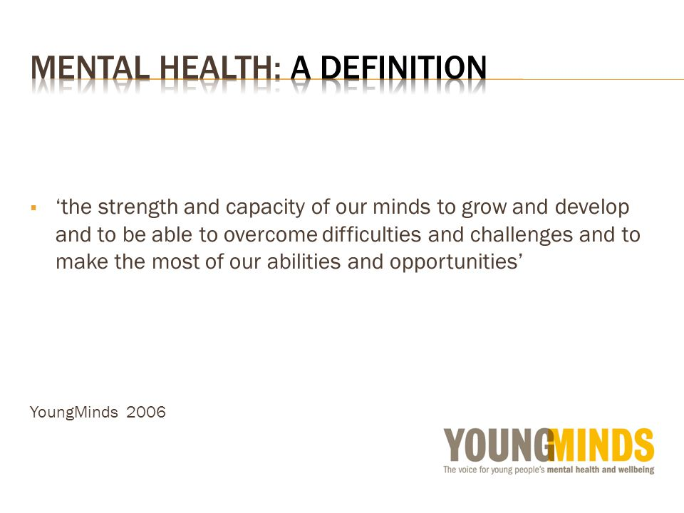 the strength and capacity of our minds to grow and develop and to be able to overcome difficulties and challenges and to make the most of our abilities and opportunities YoungMinds 2006