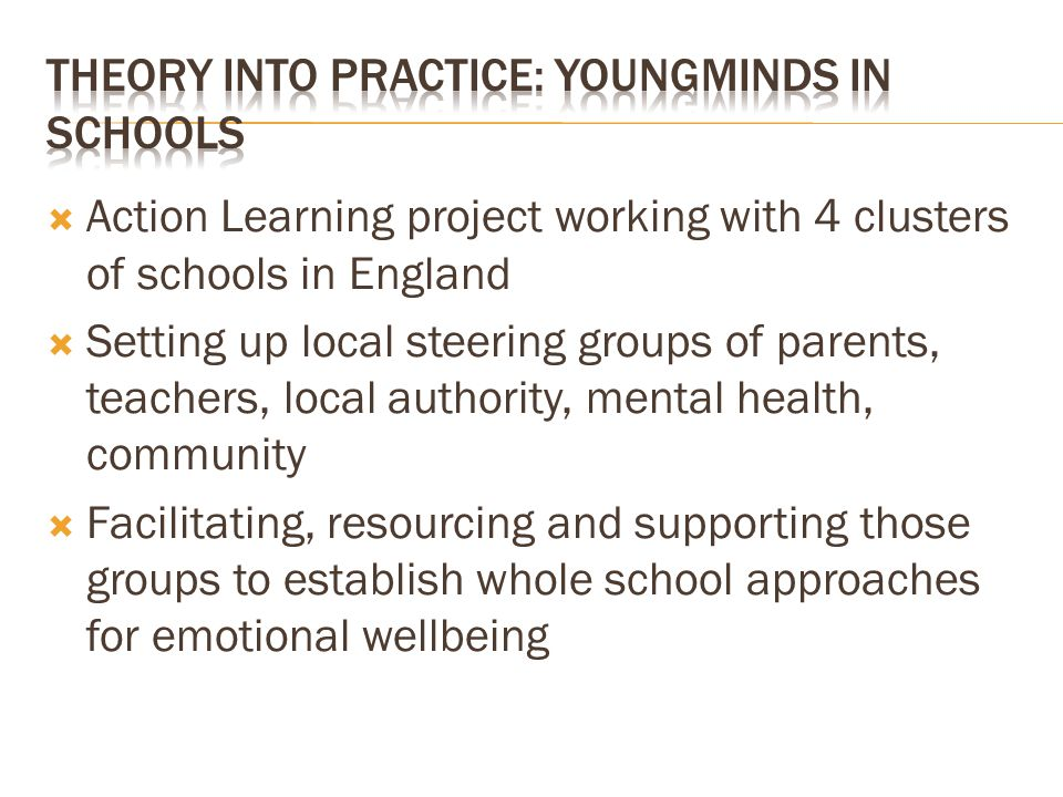 Action Learning project working with 4 clusters of schools in England Setting up local steering groups of parents, teachers, local authority, mental health, community Facilitating, resourcing and supporting those groups to establish whole school approaches for emotional wellbeing