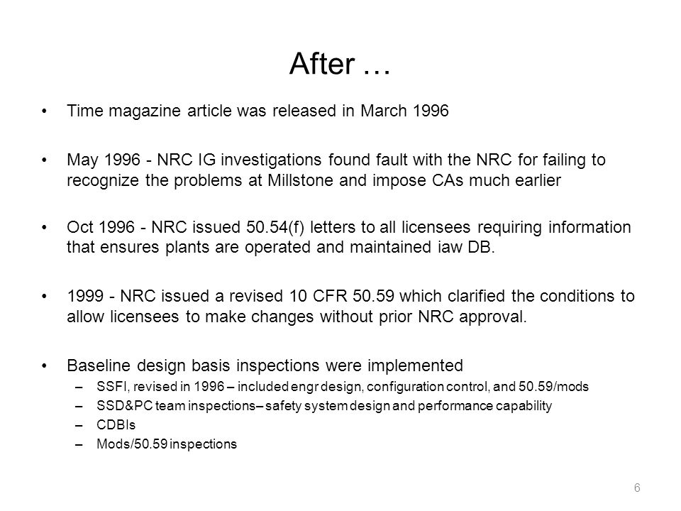 After … Time magazine article was released in March 1996 May 1996 - NRC IG investigations found fault with the NRC for failing to recognize the problems at Millstone and impose CAs much earlier Oct 1996 - NRC issued 50.54(f) letters to all licensees requiring information that ensures plants are operated and maintained iaw DB.