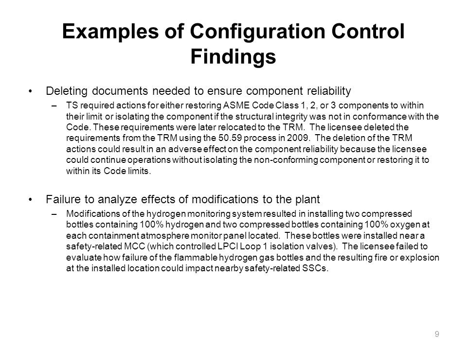 Examples of Configuration Control Findings Deleting documents needed to ensure component reliability –TS required actions for either restoring ASME Code Class 1, 2, or 3 components to within their limit or isolating the component if the structural integrity was not in conformance with the Code.