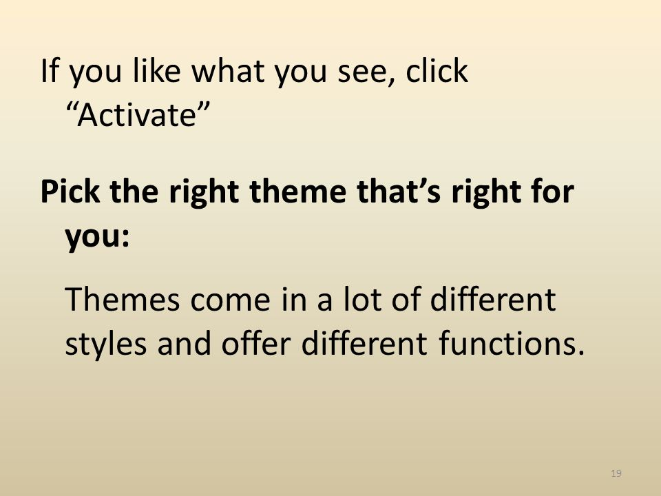 If you like what you see, click Activate Pick the right theme thats right for you: Themes come in a lot of different styles and offer different functions.