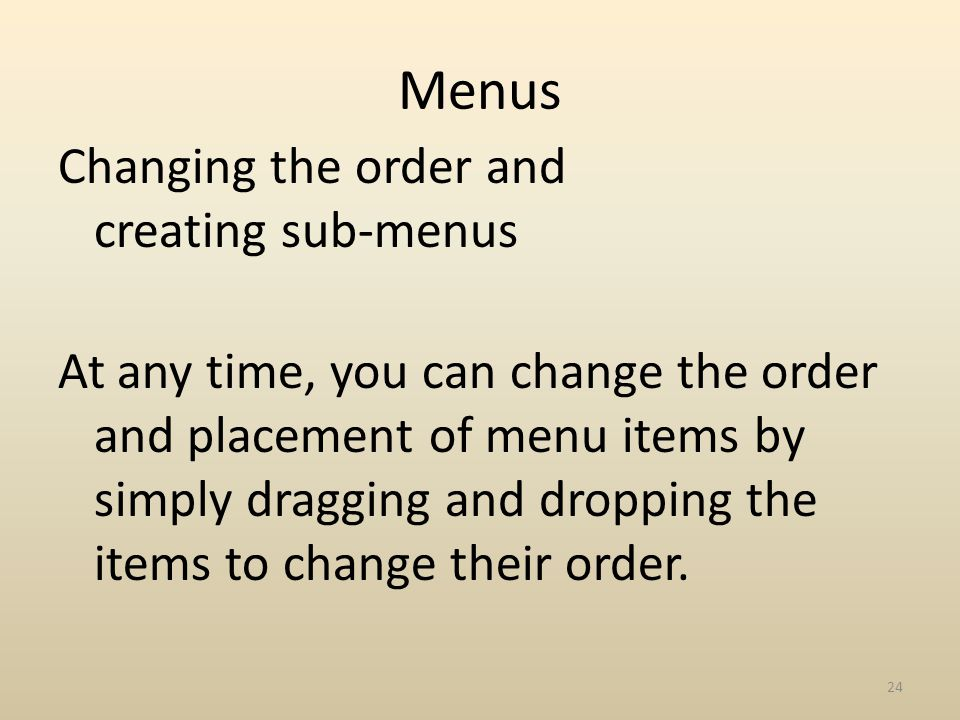 Menus Changing the order and creating sub-menus At any time, you can change the order and placement of menu items by simply dragging and dropping the items to change their order.