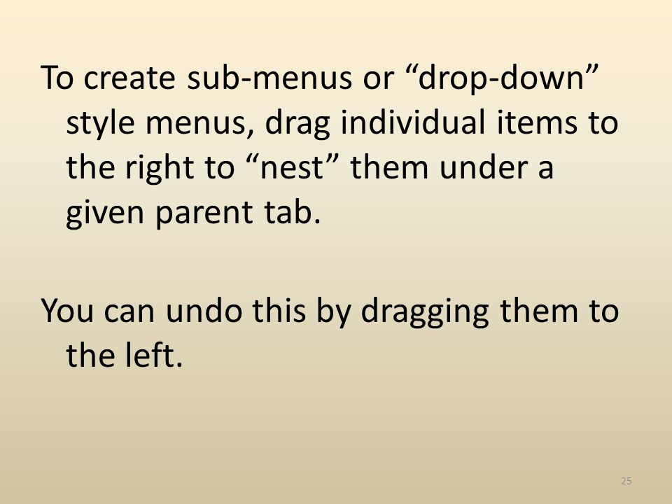 To create sub-menus or drop-down style menus, drag individual items to the right to nest them under a given parent tab.