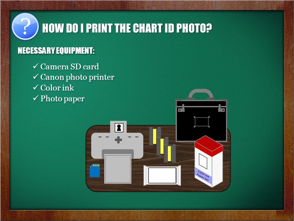 NECESSARY EQUIPMENT: Camera SD card Canon photo printer Color ink Photo paper NECESSARY EQUIPMENT: Camera SD card Canon photo printer Color ink Photo paper HOW DO I PRINT THE CHART ID PHOTO?