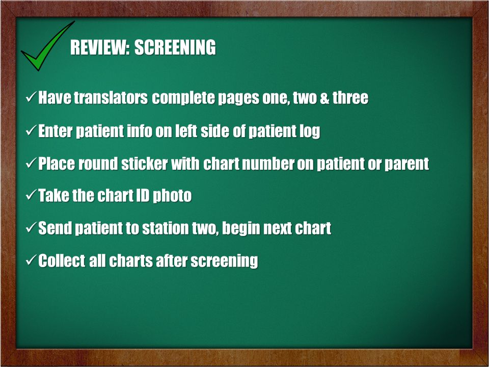 REVIEW: SCREENING Have translators complete pages one, two & three Have translators complete pages one, two & three Enter patient info on left side of patient log Enter patient info on left side of patient log Place round sticker with chart number on patient or parent Place round sticker with chart number on patient or parent Take the chart ID photo Take the chart ID photo Send patient to station two, begin next chart Send patient to station two, begin next chart Collect all charts after screening Collect all charts after screening