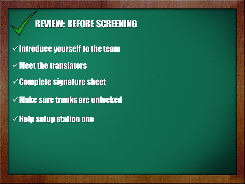 REVIEW: BEFORE SCREENING Introduce yourself to the team Introduce yourself to the team Meet the translators Meet the translators Complete signature sheet Complete signature sheet Make sure trunks are unlocked Make sure trunks are unlocked Help setup station one Help setup station one