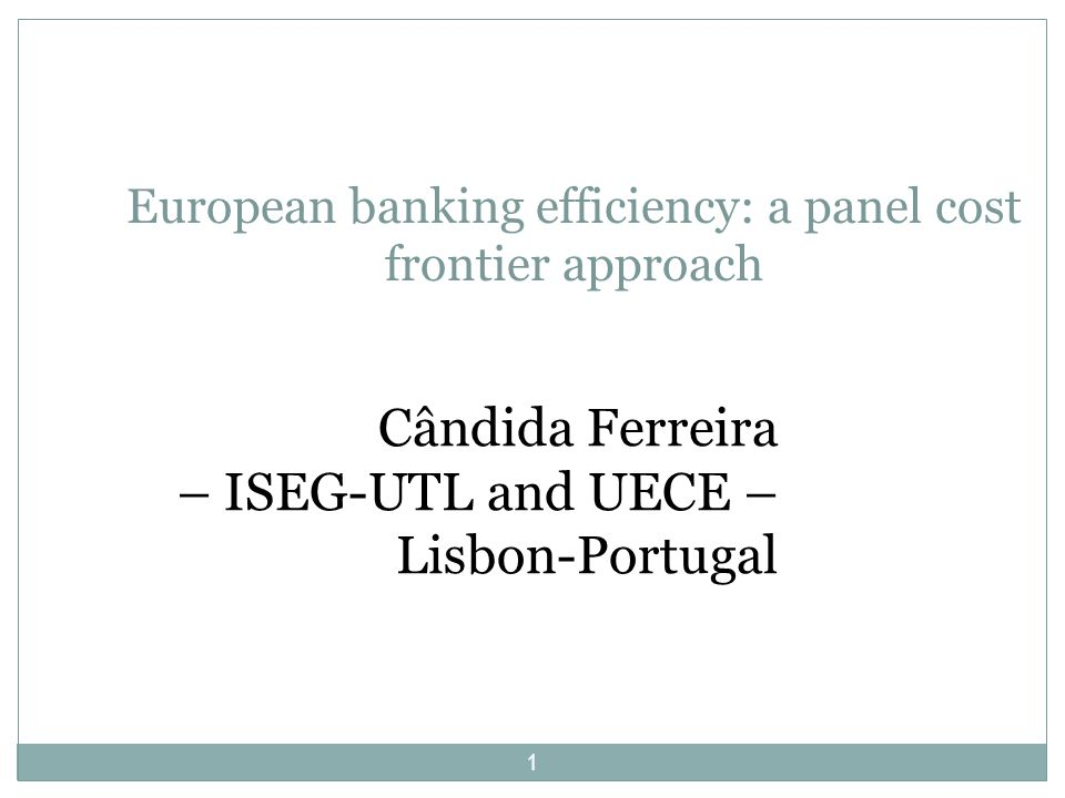 European banking efficiency: a panel cost frontier approach Cândida Ferreira – ISEG-UTL and UECE – Lisbon-Portugal 1