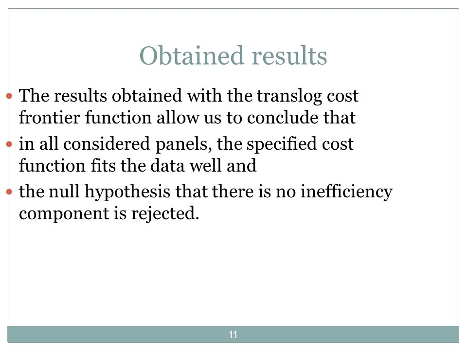 Obtained results The results obtained with the translog cost frontier function allow us to conclude that in all considered panels, the specified cost function fits the data well and the null hypothesis that there is no inefficiency component is rejected.