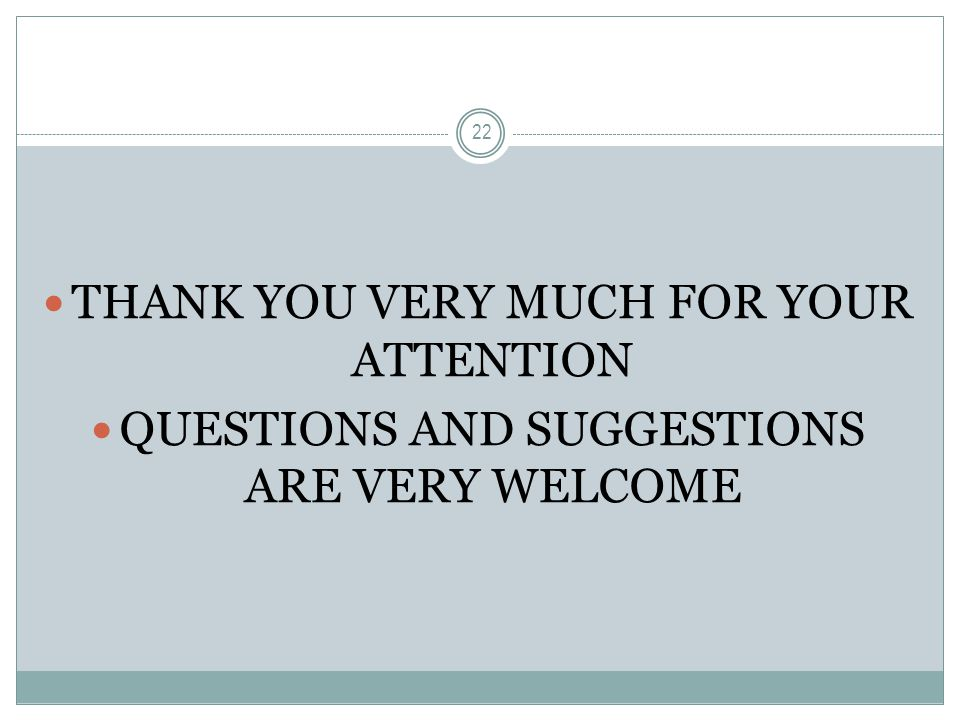THANK YOU VERY MUCH FOR YOUR ATTENTION QUESTIONS AND SUGGESTIONS ARE VERY WELCOME 22